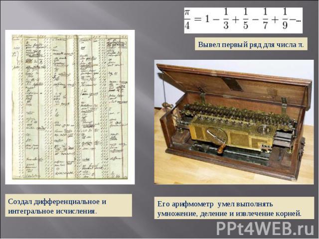 Создал дифференциальное и интегральное исчисления. Его арифмометр умел выполнять умножение, деление и извлечение корней.