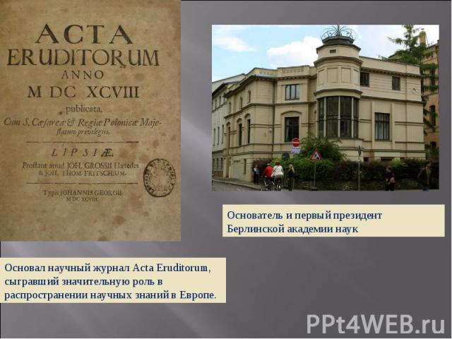 Основатель и первый президент Берлинской академии наук Основал научный журнал Acta Eruditorum, сыгравший значительную роль в распространении научных знаний в Европе.