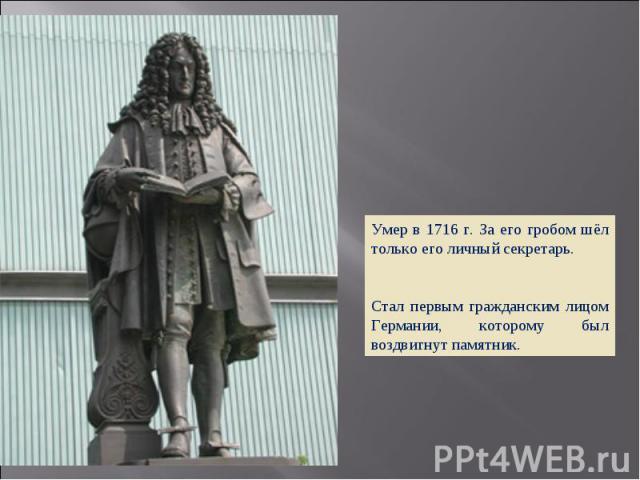 Умер в 1716 г. За его гробом шёл только его личный секретарь. Стал первым гражданским лицом Германии, которому был воздвигнут памятник.
