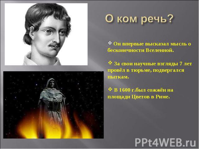 О ком речь? Он впервые высказал мысль о бесконечности Вселенной. За свои научные взгляды 7 лет провёл в тюрьме, подвергался пыткам. В 1600 г.был сожжён на площади Цветов в Риме.