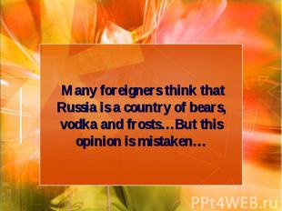 Many foreigners think that Russia is a country of bears, vodka and frosts…But th