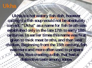 Ukha Ukha is a hot watery fish dish, however calling it a fish soup would not be
