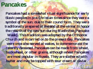 Pancakes Pancakes had a somewhat ritual significance for early Slavic peoples in