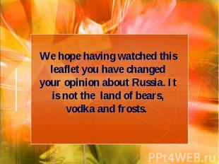 We hope having watched this leaflet you have changed your opinion about Russia.