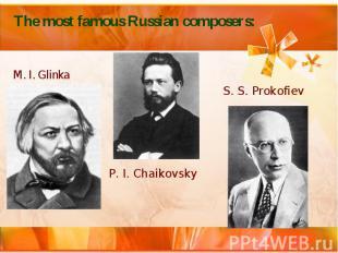 The most famous Russian composers: M. I. Glinka P. I. Chaikovsky S. S. Prokofiev