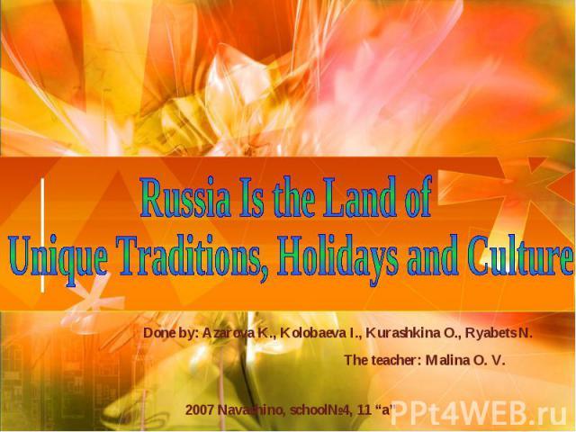 """Russia Is the Land of Unique Traditions, Holidays and Culture Done by: Azarova K., Kolobaeva I., Kurashkina O., Ryabets N. The teacher: Malina O. V. 2007 Navashino, school№4, 11 """"a"""""""