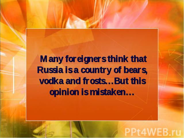 Many foreigners think that Russia is a country of bears, vodka and frosts…But this opinion is mistaken…