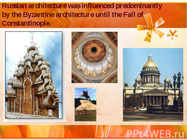 Russian architecture was influenced predominantly by the Byzantine architecture until the Fall of Constantinople.