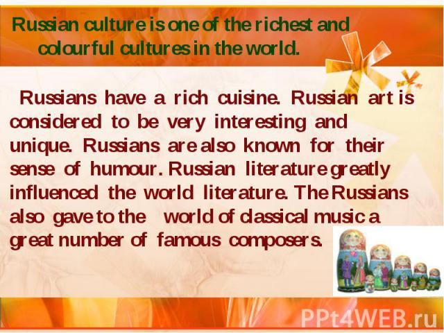 Russian culture is one of the richest and colourful cultures in the world. Russians have a rich cuisine. Russian art is considered to be very interesting and unique. Russians are also known for their sense of humour. Russian literature greatly influ…