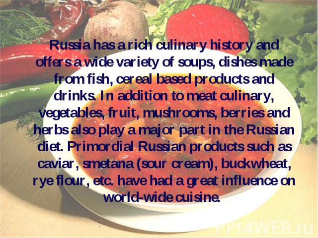 Russia has a rich culinary history and offers a wide variety of soups, dishes made from fish, cereal based products and drinks. In addition to meat culinary, vegetables, fruit, mushrooms, berries and herbs also play a major part in the Russian diet.…