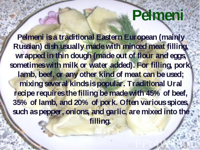 Pelmeni Pelmeni is a traditional Eastern European (mainly Russian) dish usually made with minced meat filling, wrapped in thin dough (made out of flour and eggs, sometimes with milk or water added). For filling, pork, lamb, beef, or any other kind o…