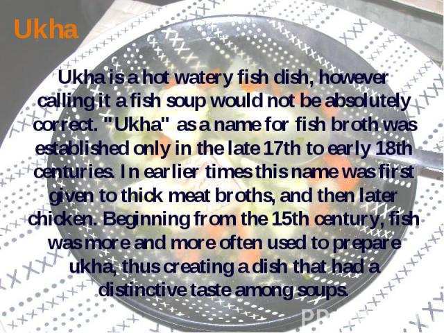 Ukha Ukha is a hot watery fish dish, however calling it a fish soup would not be absolutely correct.