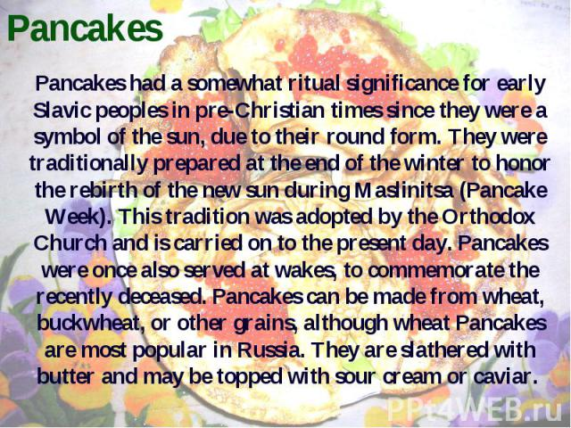 Pancakes Pancakes had a somewhat ritual significance for early Slavic peoples in pre-Christian times since they were a symbol of the sun, due to their round form. They were traditionally prepared at the end of the winter to honor the rebirth of the …
