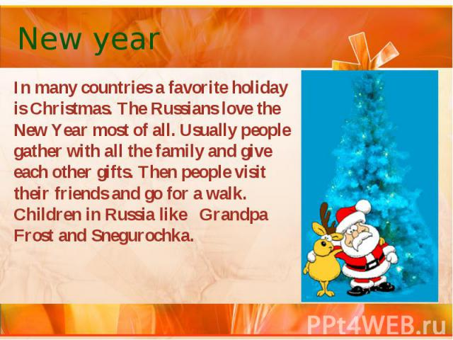 New year In many countries a favorite holiday is Christmas. The Russians love the New Year most of all. Usually people gather with all the family and give each other gifts. Then people visit their friends and go for a walk. Children in Russia like G…
