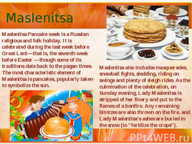Maslenitsa Maslenitsa Pancake week is a Russian religious and folk holiday. It is celebrated during the last week before Great Lent—that is, the seventh week before Easter —though some of its traditions date back to the pagan times. The most charact…