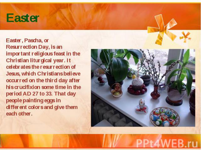 Easter Easter, Pascha, or Resurrection Day, is an important religious feast in the Christian liturgical year. It celebrates the resurrection of Jesus, which Christians believe occurred on the third day after his crucifixion some time in the period A…