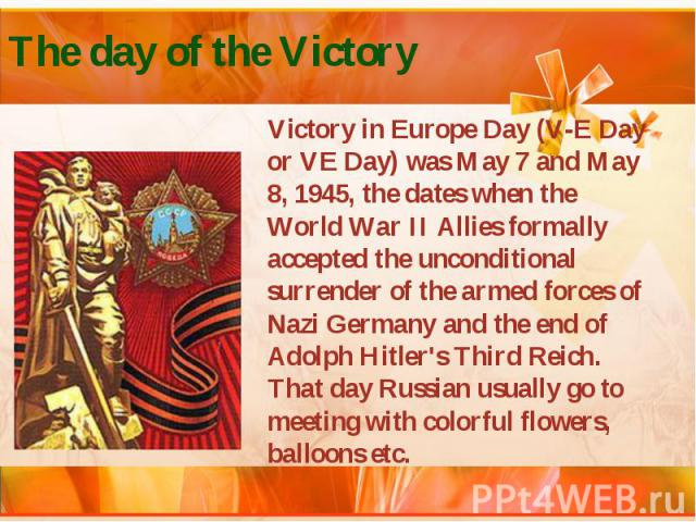 The day of the Victory Victory in Europe Day (V-E Day or VE Day) was May 7 and May 8, 1945, the dates when the World War II Allies formally accepted the unconditional surrender of the armed forces of Nazi Germany and the end of Adolph Hitler's Third…