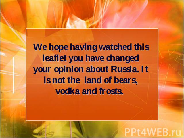 We hope having watched this leaflet you have changed your opinion about Russia. It is not the land of bears, vodka and frosts.