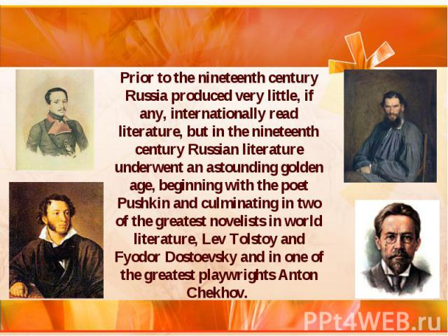 Prior to the nineteenth century Russia produced very little, if any, internationally read literature, but in the nineteenth century Russian literature underwent an astounding golden age, beginning with the poet Pushkin and culminating in two of the …