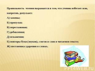 Правильность чтения выражается в том, что ученик избегает или, напротив, допуска