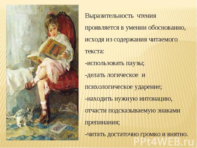 Выразительность чтения проявляется в умении обоснованно, исходя из содержания читаемого текста: -использовать паузы; -делать логическое и психологическое ударение; -находить нужную интонацию, отчасти подсказываемую знаками препинания; -читать достат…
