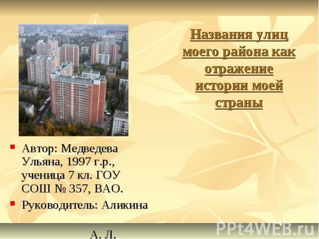 Названия улиц моего района как отражение истории моей страны Автор: Медведева Ульяна, 1997 г.р., ученица 7 кл. ГОУ СОШ № 357, ВАО. Руководитель: Аликина А. Л.