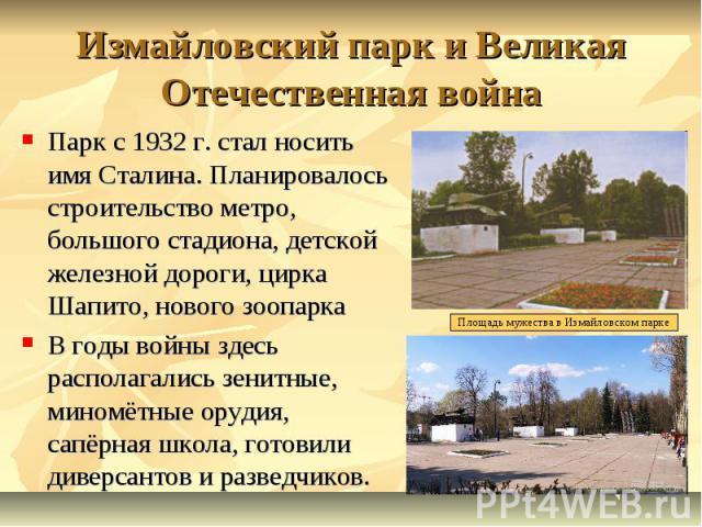 Измайловский парк и Великая Отечественная война Парк с 1932 г. стал носить имя Сталина. Планировалось строительство метро, большого стадиона, детской железной дороги, цирка Шапито, нового зоопарка В годы войны здесь располагались зенитные, миномётны…