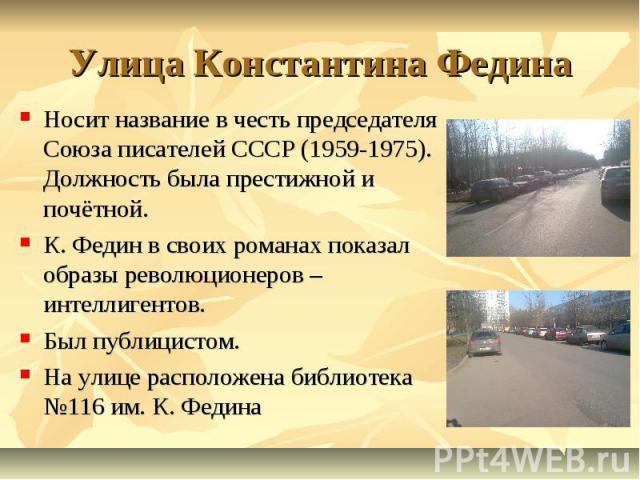 Улица Константина Федина Носит название в честь председателя Союза писателей СССР (1959-1975). Должность была престижной и почётной. К. Федин в своих романах показал образы революционеров – интеллигентов. Был публицистом. На улице расположена библио…