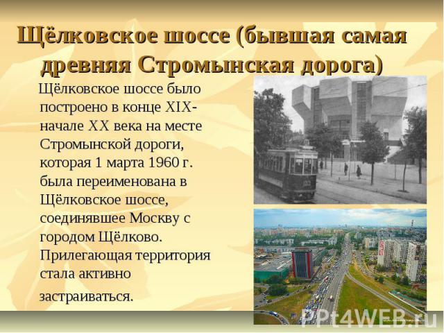 Щёлковское шоссе (бывшая самая древняя Стромынская дорога) Щёлковское шоссе было построено в конце ХIХ-начале ХХ века на месте Стромынской дороги, которая 1 марта 1960 г. была переименована в Щёлковское шоссе, соединявшее Москву с городом Щёлково. П…