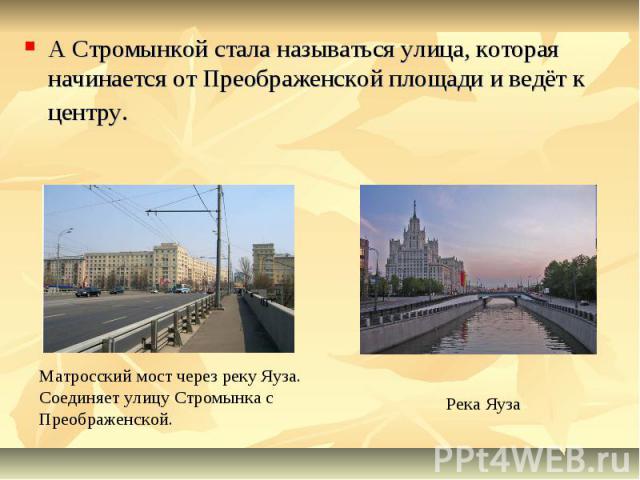 А Стромынкой стала называться улица, которая начинается от Преображенской площади и ведёт к центру. Матросский мост через реку Яуза. Соединяет улицу Стромынка с Преображенской. Река Яуза