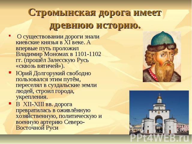 Стромынская дорога имеет древнюю историю. О существовании дороги знали киевские князья в ХI веке. А впервые путь проложил Владимир Мономах в 1101-1102 гг. (прошёл Залесскую Русь «сквозь вятичей»). Юрий Долгорукий свободно пользовался этим путём, пер…