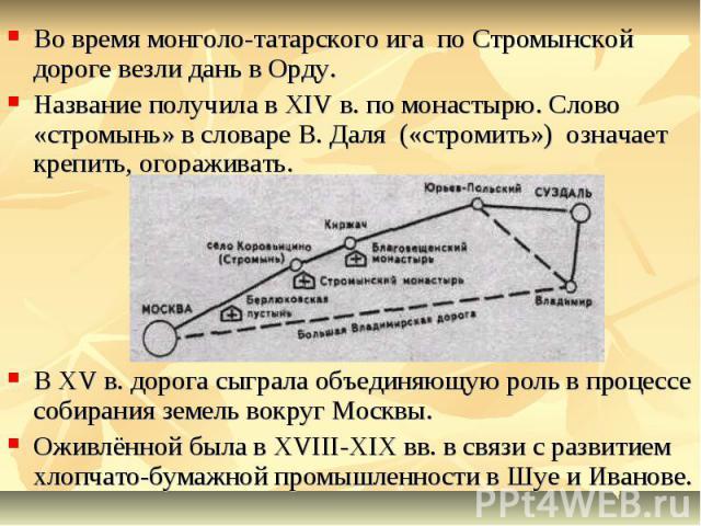 Во время монголо-татарского ига по Стромынской дороге везли дань в Орду. Название получила в ХIV в. по монастырю. Слово «стромынь» в словаре В. Даля («стромить») означает крепить, огораживать. В ХV в. дорога сыграла объединяющую роль в процессе соби…