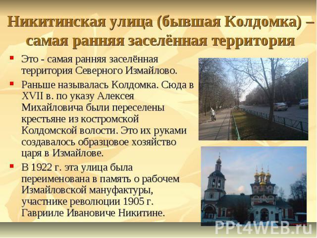 Никитинская улица (бывшая Колдомка) – самая ранняя заселённая территория Это - самая ранняя заселённая территория Северного Измайлово. Раньше называлась Колдомка. Сюда в ХVII в. по указу Алексея Михайловича были переселены крестьяне из костромской К…