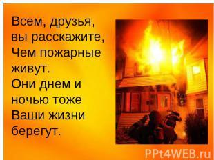 Всем, друзья, вы расскажите, Чем пожарные живут. Они днем и ночью тоже Ваши жизн