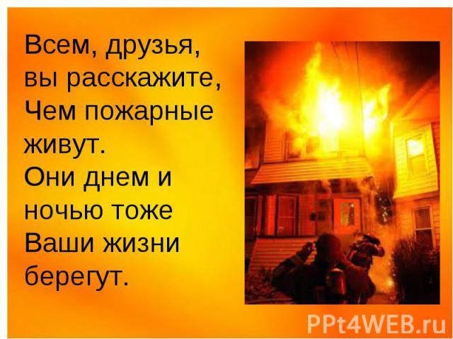 Всем, друзья, вы расскажите, Чем пожарные живут. Они днем и ночью тоже Ваши жизни берегут.