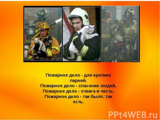 Пожарное дело - для крепких парней. Пожарное дело - спасение людей, Пожарное дело - отвага и честь, Пожарное дело - так было, так есть.