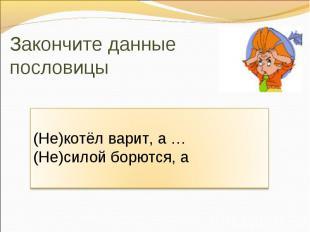 Закончите данные пословицы (Не)котёл варит, а … (Не)силой борются, а