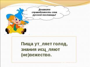 Докажите справедливость слов русской пословицы! Пища ут_ляет голод, знания исц_л