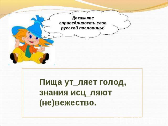 Докажите справедливость слов русской пословицы! Пища ут_ляет голод, знания исц_ляют (не)вежество.