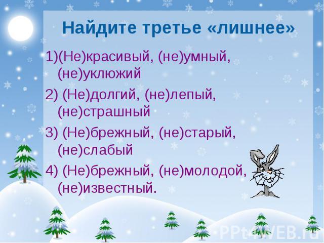 Найдите третье «лишнее» 1)(Не)красивый, (не)умный,(не)уклюжий 2) (Не)долгий, (не)лепый, (не)страшный 3) (Не)брежный, (не)старый, (не)слабый 4) (Не)брежный, (не)молодой, (не)известный.