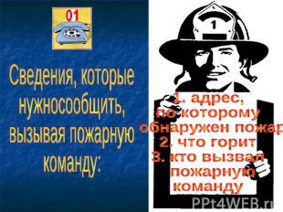Сведения, которые нужносообщить, вызывая пожарную команду: 1. адрес, по которому
