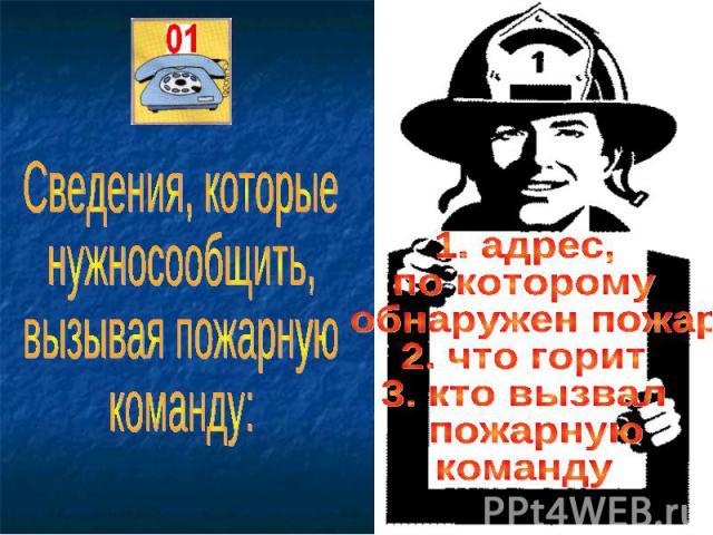 Сведения, которые нужносообщить, вызывая пожарную команду: 1. адрес, по которому обнаружен пожар 2. что горит 3. кто вызвал пожарную команду