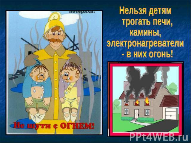 Нельзя детям трогать печи, камины, электронагреватели - в них огонь!