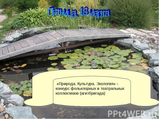 Пятница, 18 марта «Природа. Культура. Экология» - конкурс фольклорных и театральных коллективов (агитбригада)