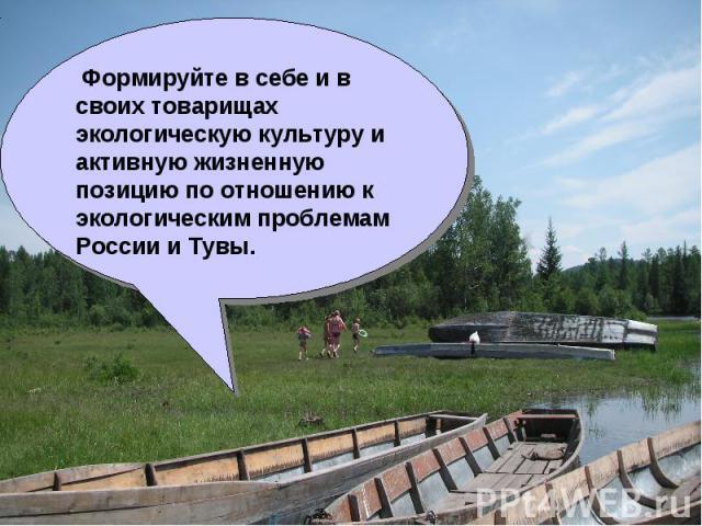 Формируйте в себе и в своих товарищах экологическую культуру и активную жизненную позицию по отношению к экологическим проблемам России и Тувы.