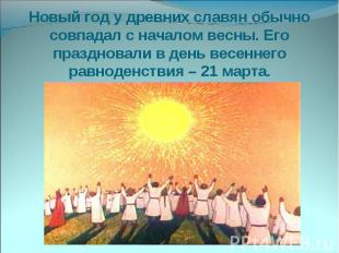 Новый год у древних славян обычно совпадал с началом весны. Его праздновали в де