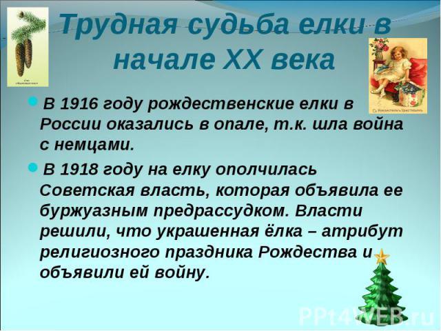 Трудная судьба елки в начале XX века В 1916 году рождественские елки в России оказались в опале, т.к. шла война с немцами. В 1918 году на елку ополчилась Советская власть, которая объявила ее буржуазным предрассудком. Власти решили, что украшенная ё…