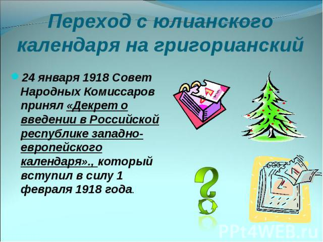 Переход с юлианского календаря на григорианский 24 января 1918 Совет Народных Комиссаров принял «Декрет о введении в Российской республике западно-европейского календаря»., который вступил в силу 1 февраля 1918 года.