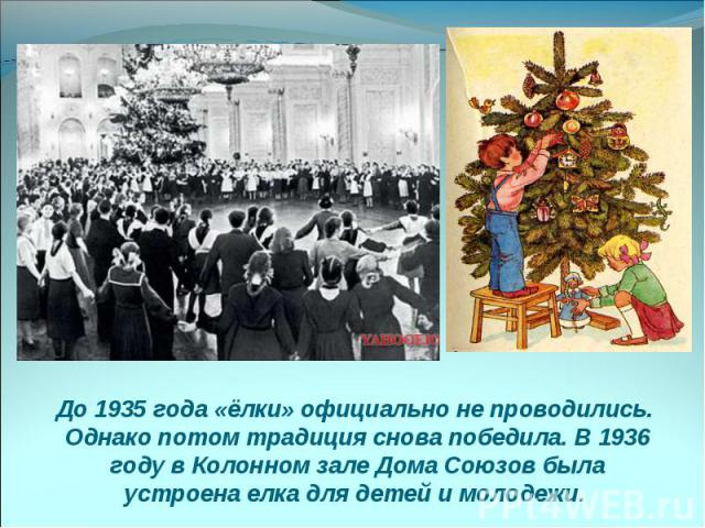 До 1935 года «ёлки» официально не проводились. Однако потом традиция снова победила. В 1936 году в Колонном зале Дома Союзов была устроена елка для детей и молодежи.
