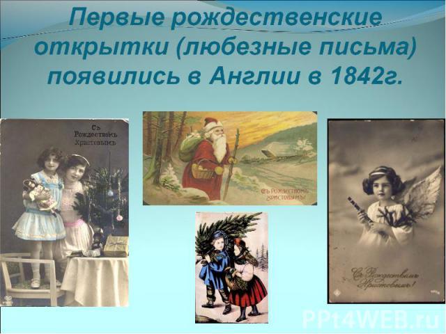 Первые рождественские открытки (любезные письма) появились в Англии в 1842г.